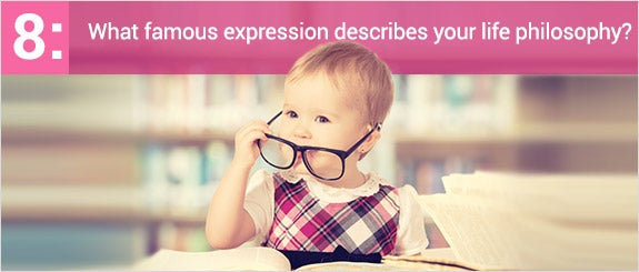 What famous expression describes your life philosophy?