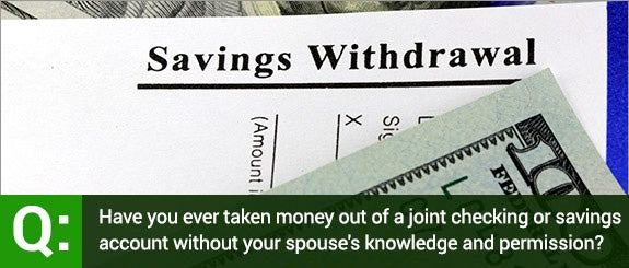 Have you ever taken money out of a joint checking or savings account without your spouse's knowledge and permission? © larry1235/Shutterstock.com