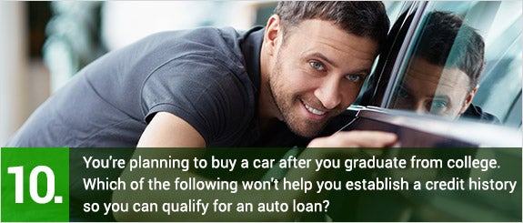 (10)	You're planning to buy a car after you graduate from college. Which of the following won't help you establish a credit history so you can qualify for an auto loan?  © LuckyImages/Shutterstock.com
