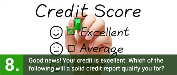 (8)	Good news! Your credit is excellent. Which of the following will a solid credit report qualify you for? © Ivelin Radkov/Shutterstock.com