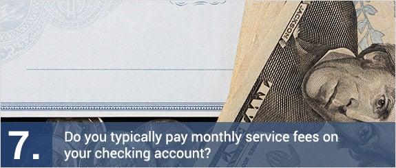 Do you typically pay monthly service fees on your checking account? © Mike Truchon/Shutterstock.com